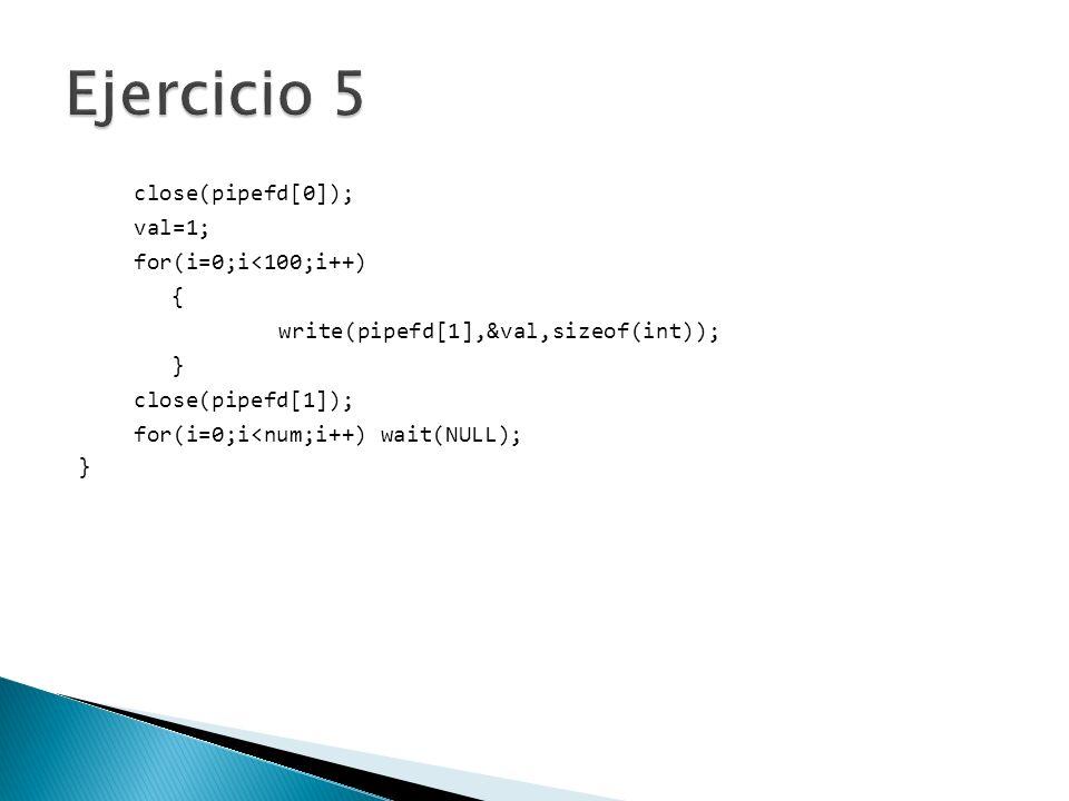 Ejercicio 5 close(pipefd[0]); val=1; for(i=0;i<100;i++) {